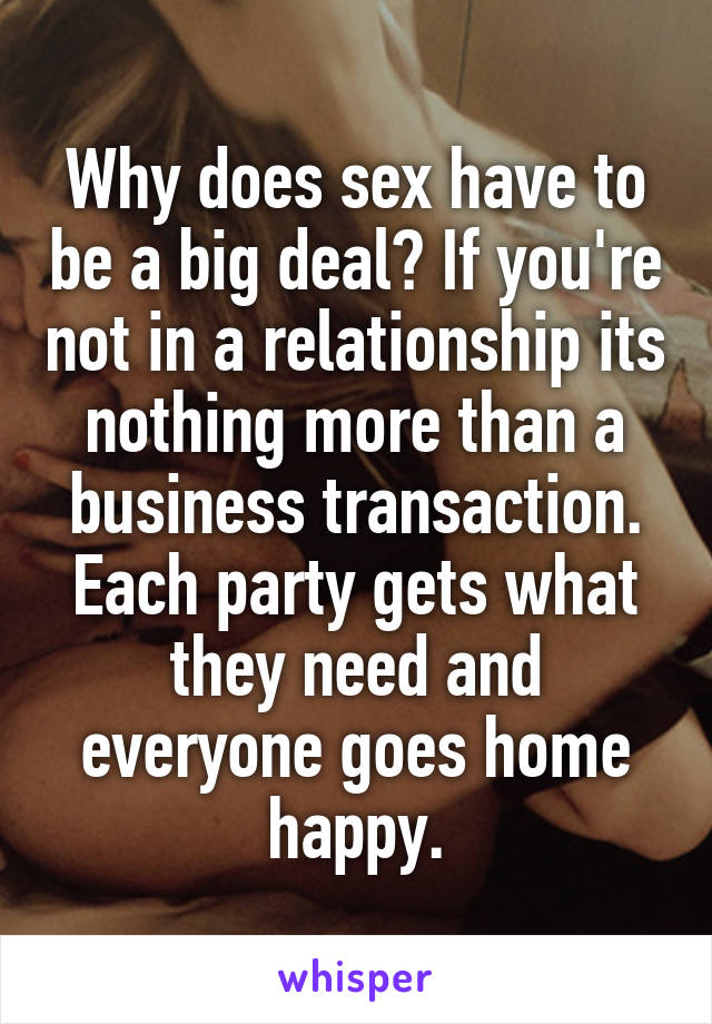 Why does sex have to be a big deal? If you're not in a relationship its nothing more than a business transaction. Each party gets what they need and everyone goes home happy.