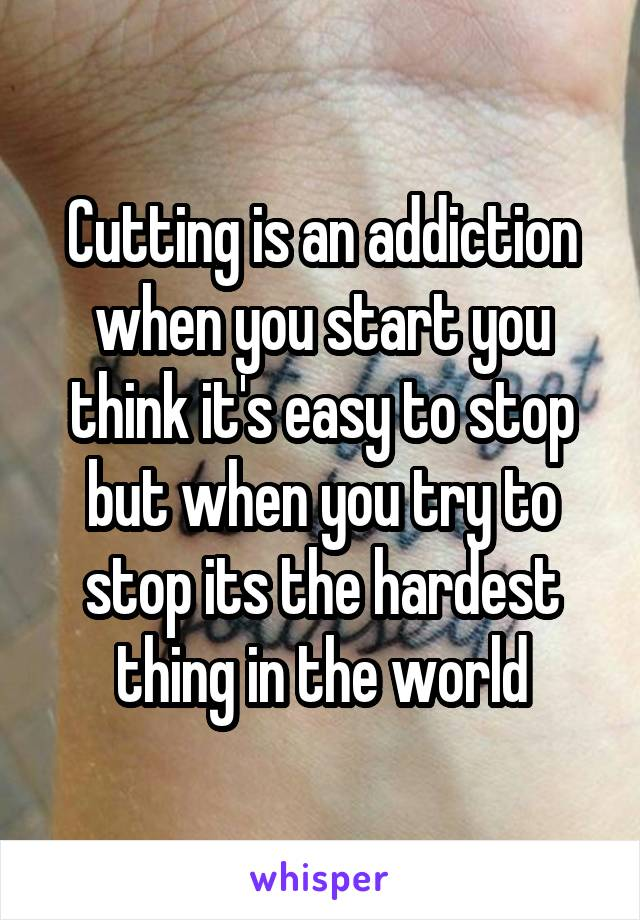 Cutting is an addiction when you start you think it's easy to stop but when you try to stop its the hardest thing in the world