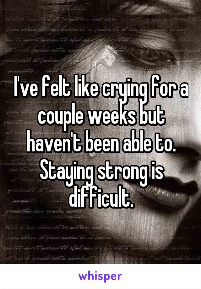 I've felt like crying for a couple weeks but haven't been able to. Staying strong is difficult.