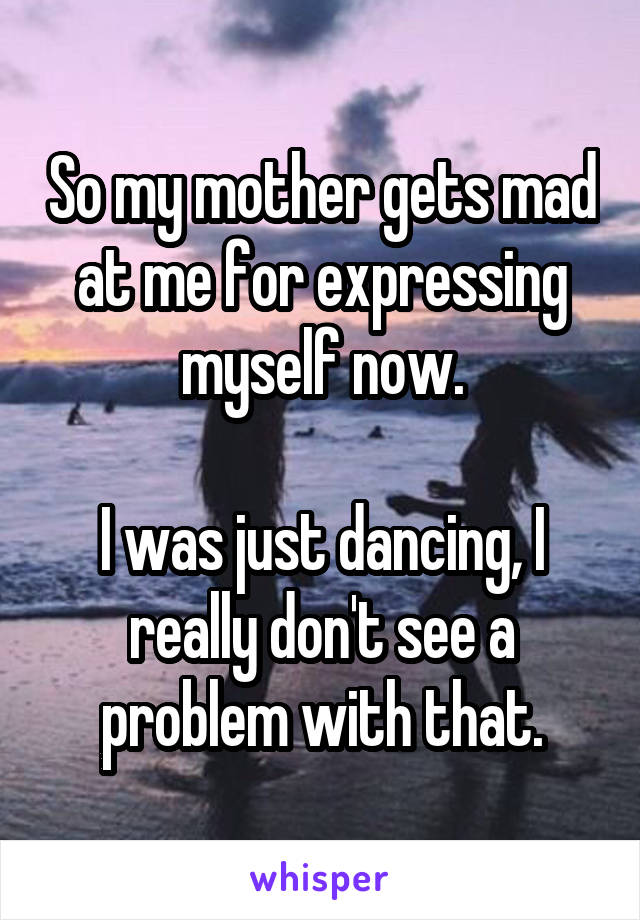 So my mother gets mad at me for expressing myself now.  I was just dancing, I really don't see a problem with that.