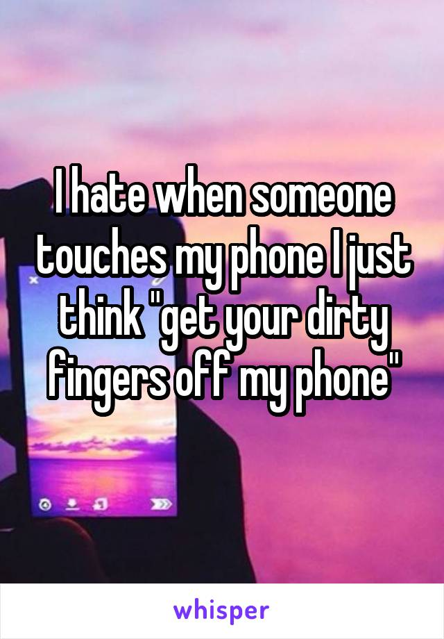 """I hate when someone touches my phone I just think """"get your dirty fingers off my phone"""""""