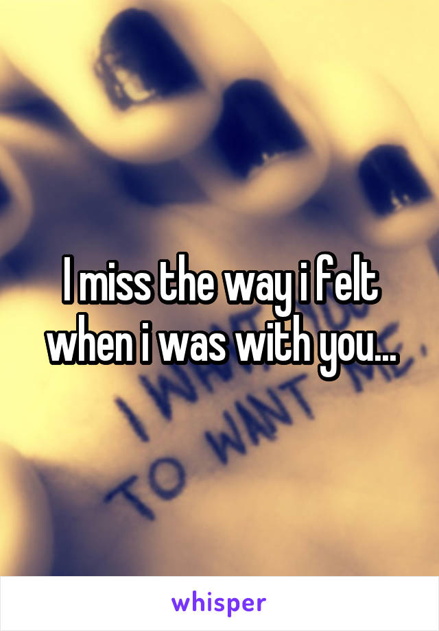 I miss the way i felt when i was with you...