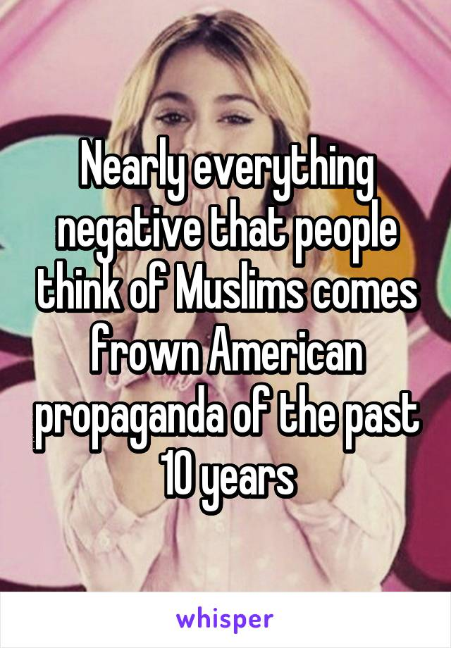 Nearly everything negative that people think of Muslims comes frown American propaganda of the past 10 years