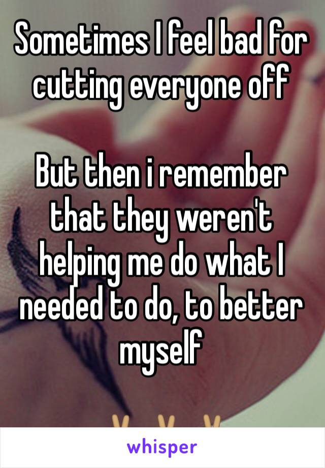 Sometimes I feel bad for cutting everyone off  But then i remember that they weren't helping me do what I needed to do, to better myself  ✌🏽️✌🏽✌🏽
