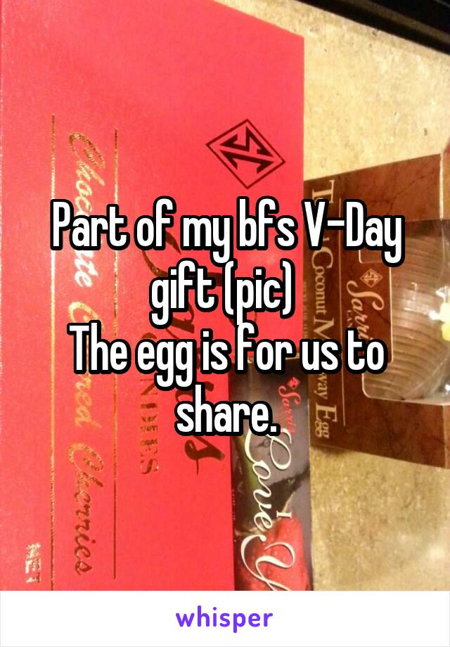 Part of my bfs V-Day gift (pic)  The egg is for us to share.