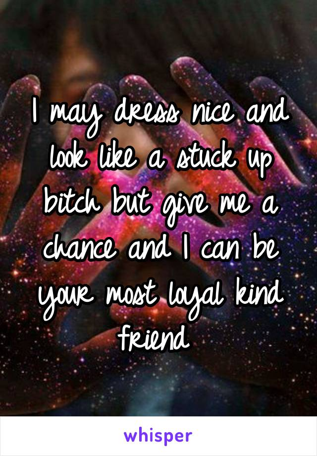 I may dress nice and look like a stuck up bitch but give me a chance and I can be your most loyal kind friend