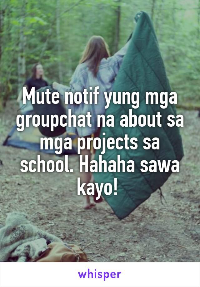 Mute notif yung mga groupchat na about sa mga projects sa school. Hahaha sawa kayo!