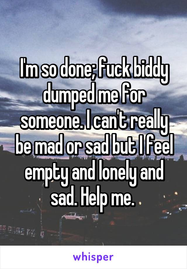 I'm so done; fuck biddy dumped me for someone. I can't really be mad or sad but I feel empty and lonely and sad. Help me.