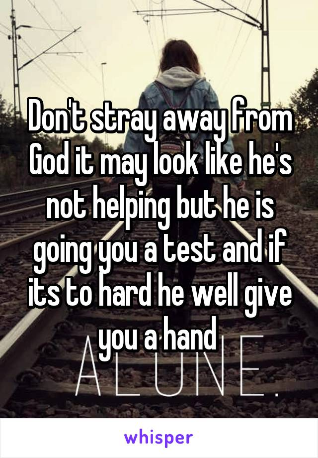 Don't stray away from God it may look like he's not helping but he is going you a test and if its to hard he well give you a hand