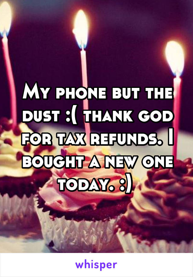 My phone but the dust :( thank god for tax refunds. I bought a new one today. :)