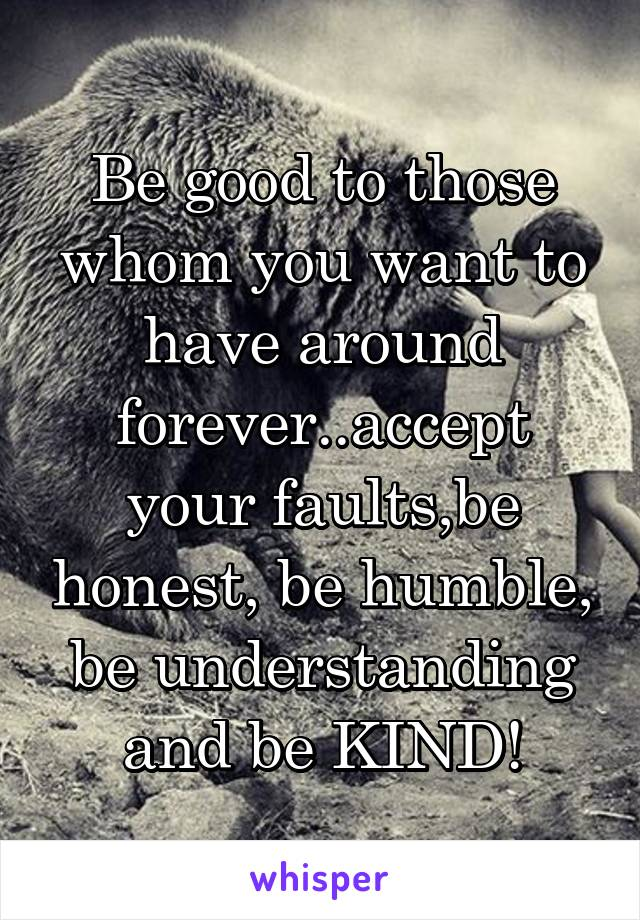 Be good to those whom you want to have around forever..accept your faults,be honest, be humble, be understanding and be KIND!