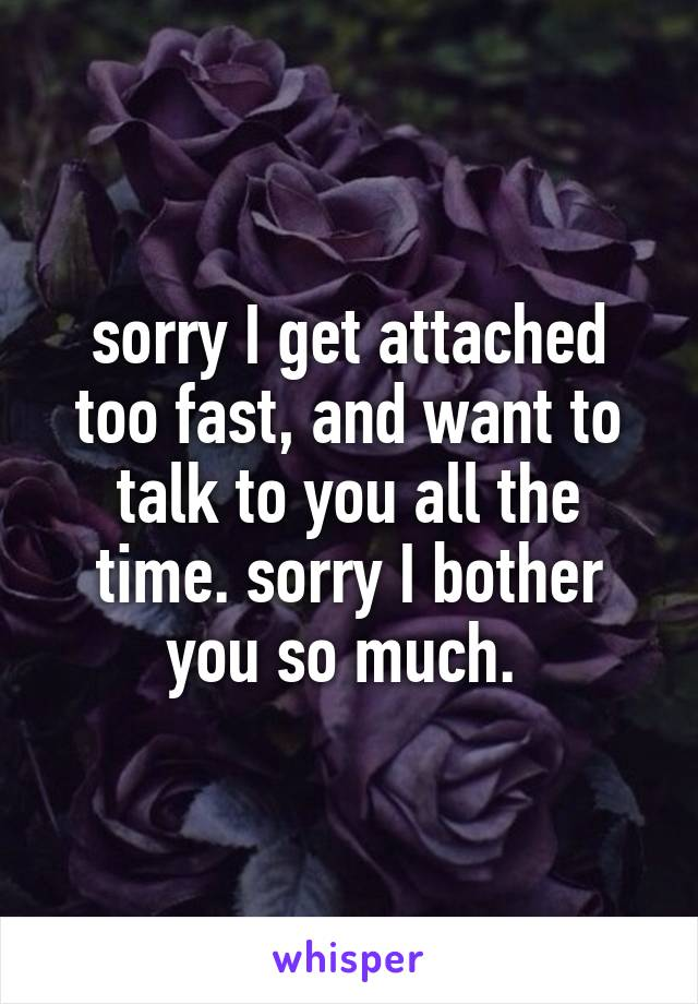 sorry I get attached too fast, and want to talk to you all the time. sorry I bother you so much.