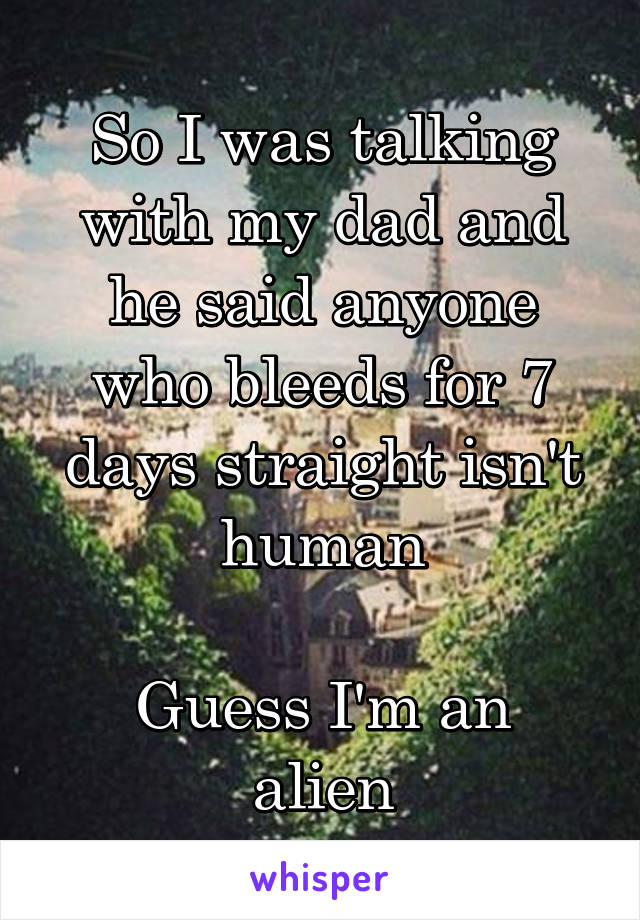 So I was talking with my dad and he said anyone who bleeds for 7 days straight isn't human  Guess I'm an alien