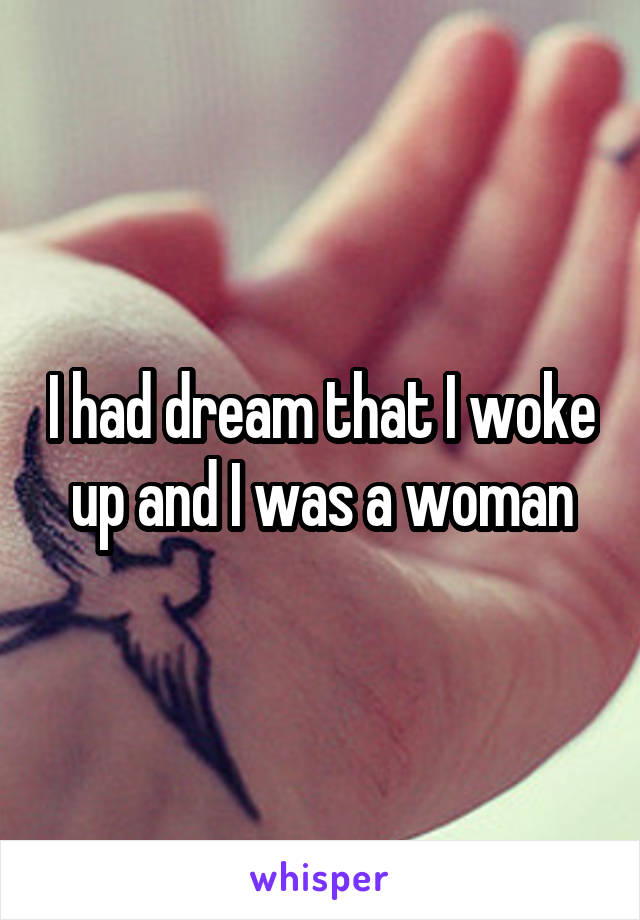 I had dream that I woke up and I was a woman