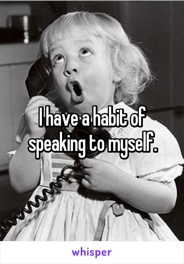 I have a habit of speaking to myself.