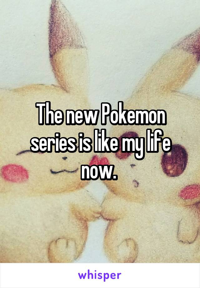 The new Pokemon series is like my life now.