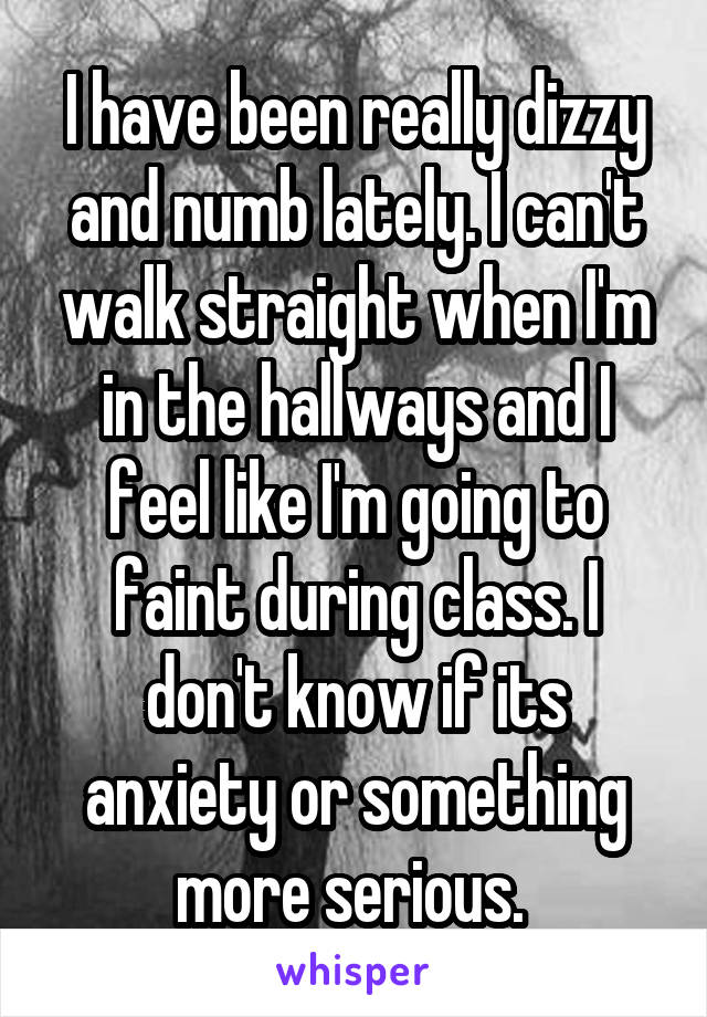I have been really dizzy and numb lately. I can't walk straight when I'm in the hallways and I feel like I'm going to faint during class. I don't know if its anxiety or something more serious.