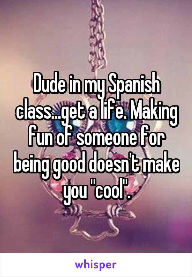 "Dude in my Spanish class...get a life. Making fun of someone for being good doesn't make you ""cool""."