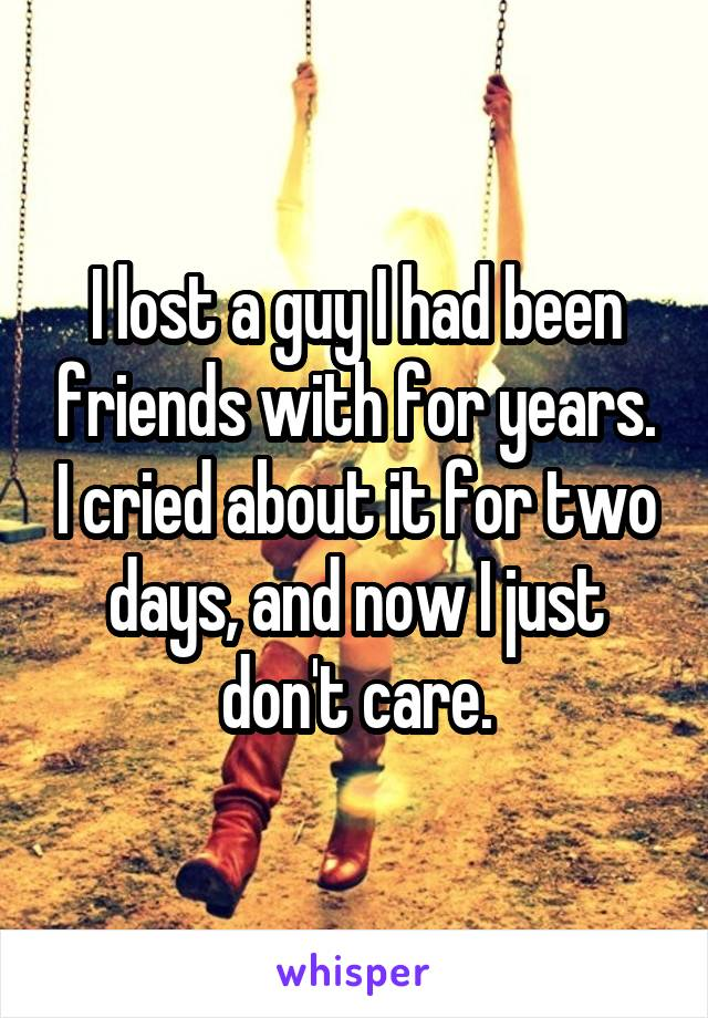 I lost a guy I had been friends with for years. I cried about it for two days, and now I just don't care.
