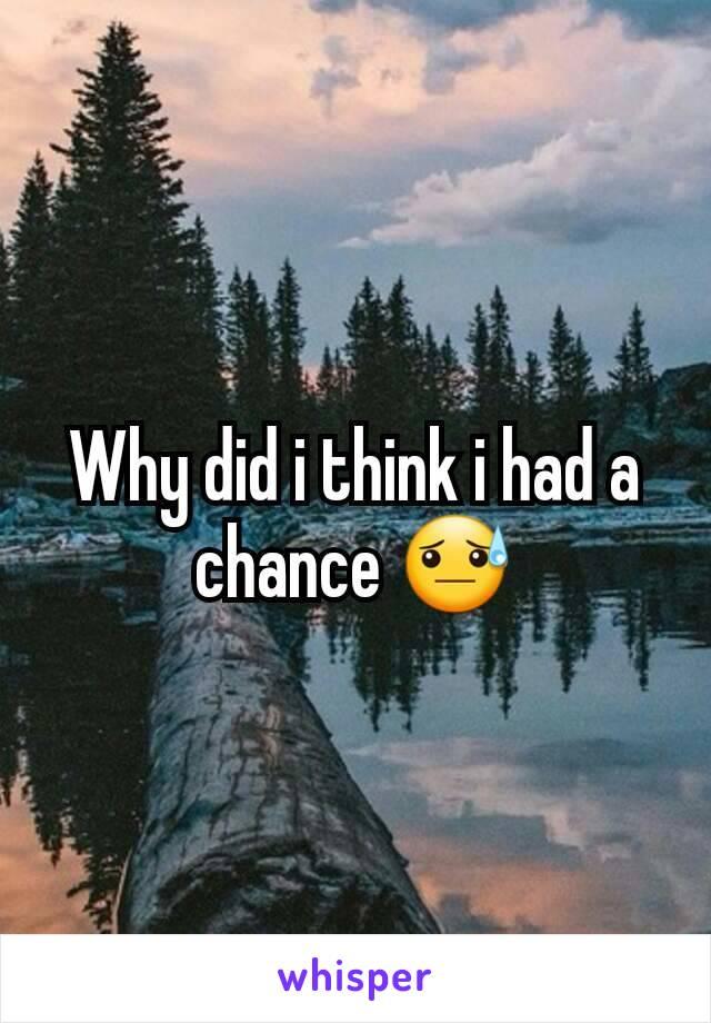 Why did i think i had a chance 😓