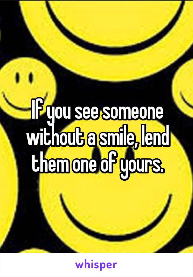 If you see someone without a smile, lend them one of yours.
