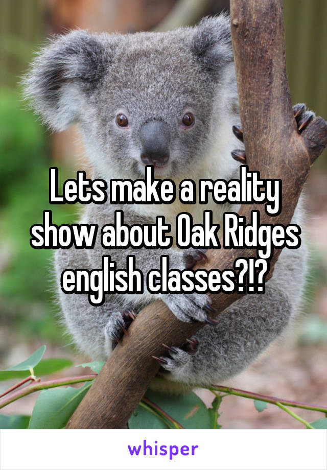 Lets make a reality show about Oak Ridges english classes?!?