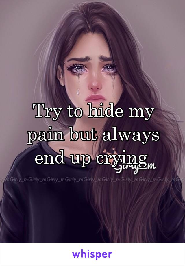 Try to hide my pain but always end up crying