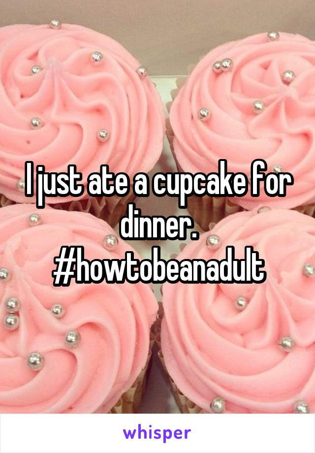 I just ate a cupcake for dinner. #howtobeanadult