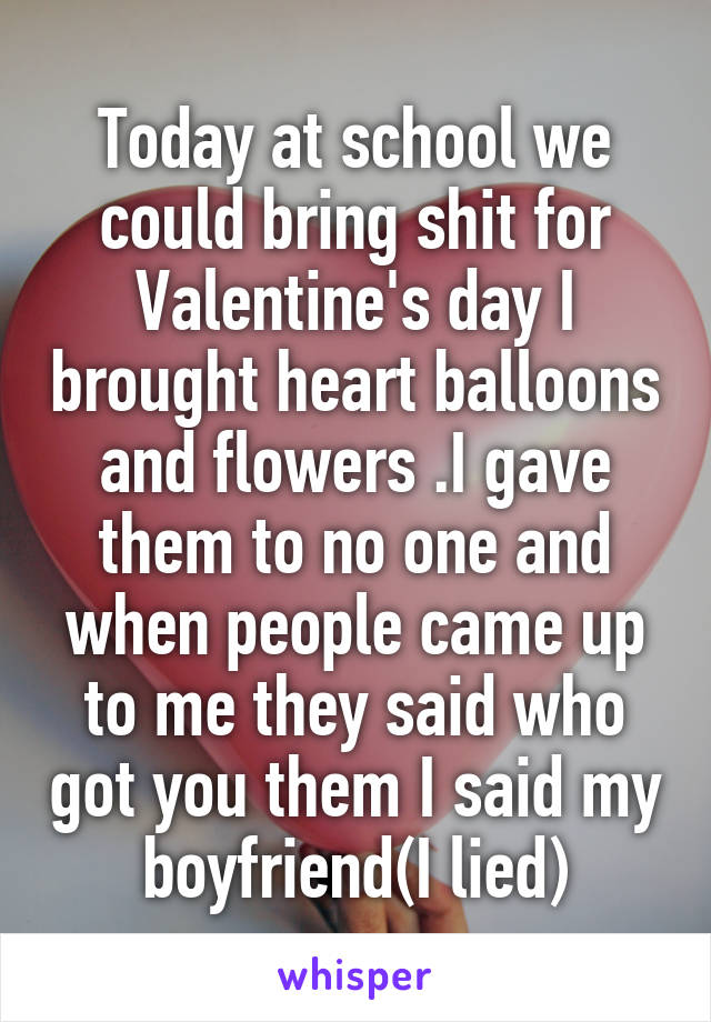 Today at school we could bring shit for Valentine's day I brought heart balloons and flowers .I gave them to no one and when people came up to me they said who got you them I said my boyfriend(I lied)
