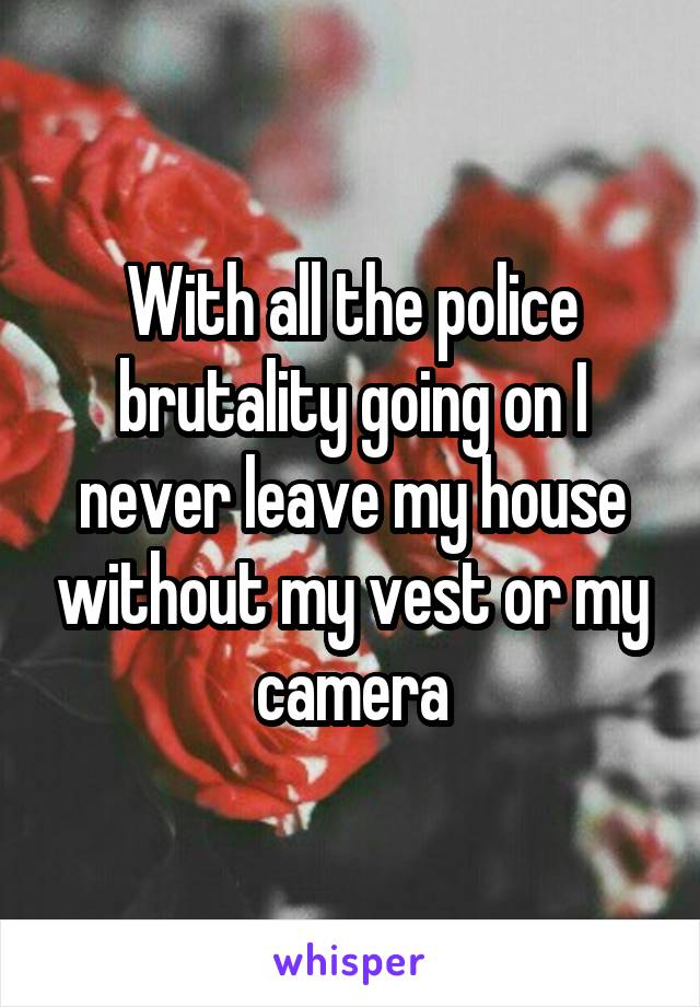 With all the police brutality going on I never leave my house without my vest or my camera