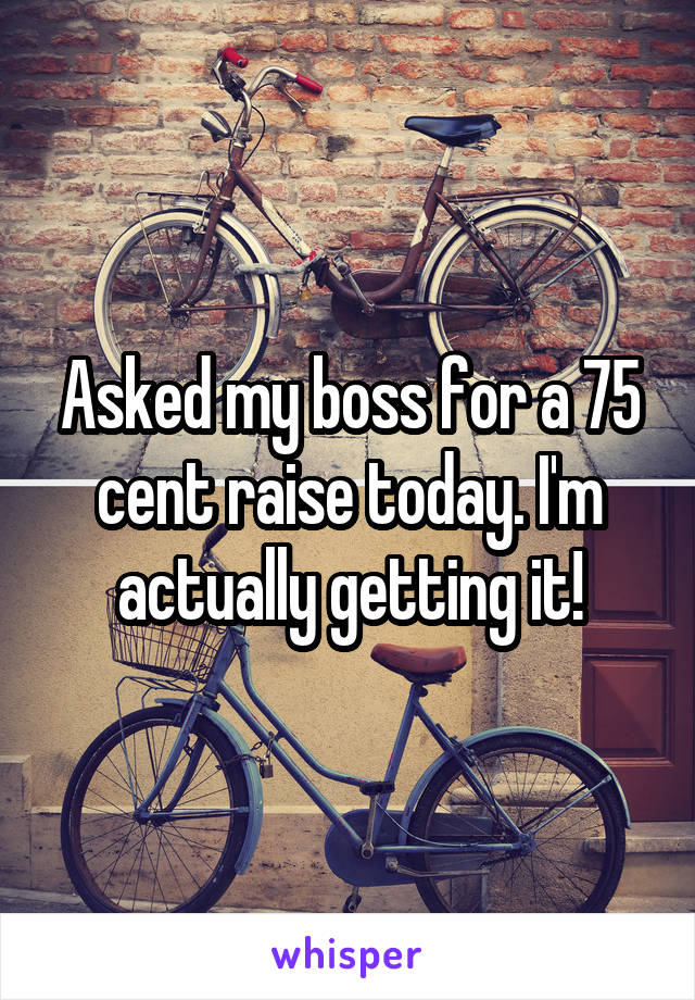 Asked my boss for a 75 cent raise today. I'm actually getting it!