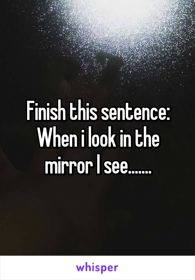 Finish this sentence: When i look in the mirror I see.......