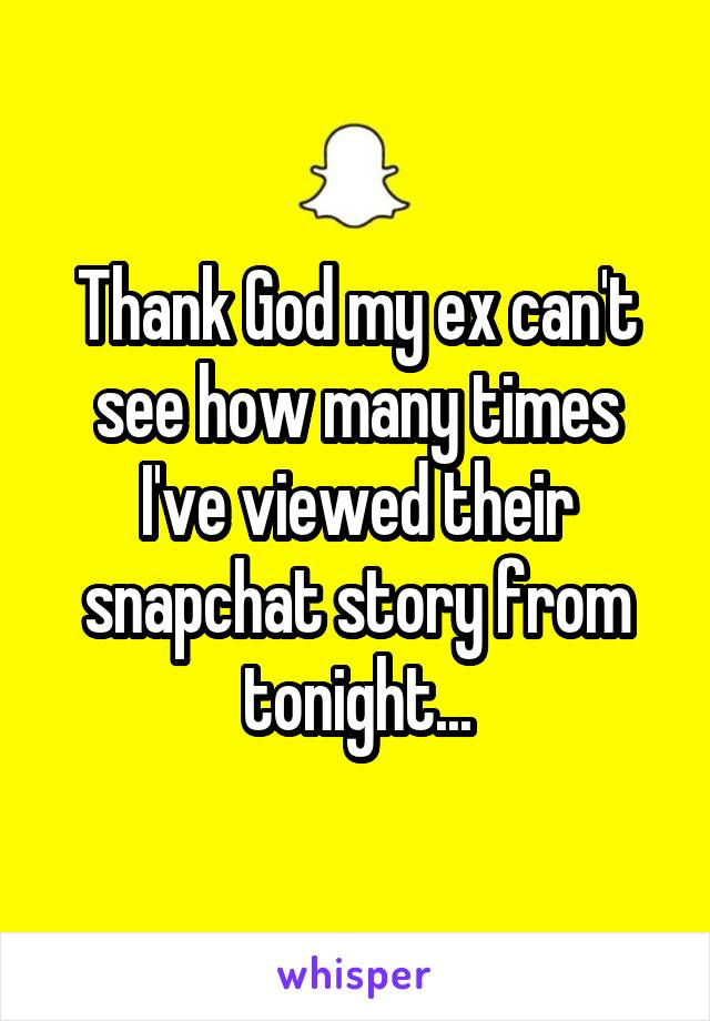 Thank God my ex can't see how many times I've viewed their snapchat story from tonight...