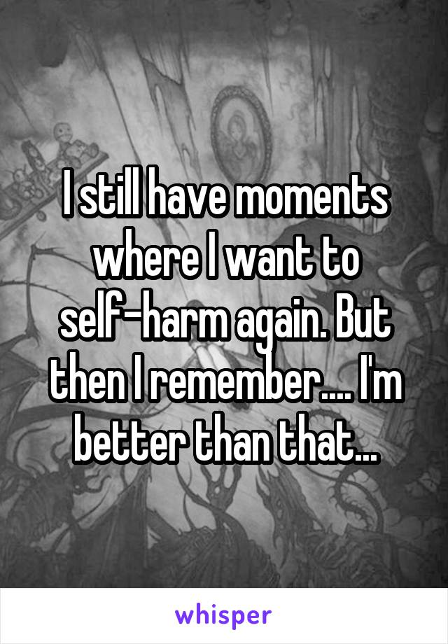 I still have moments where I want to self-harm again. But then I remember.... I'm better than that...