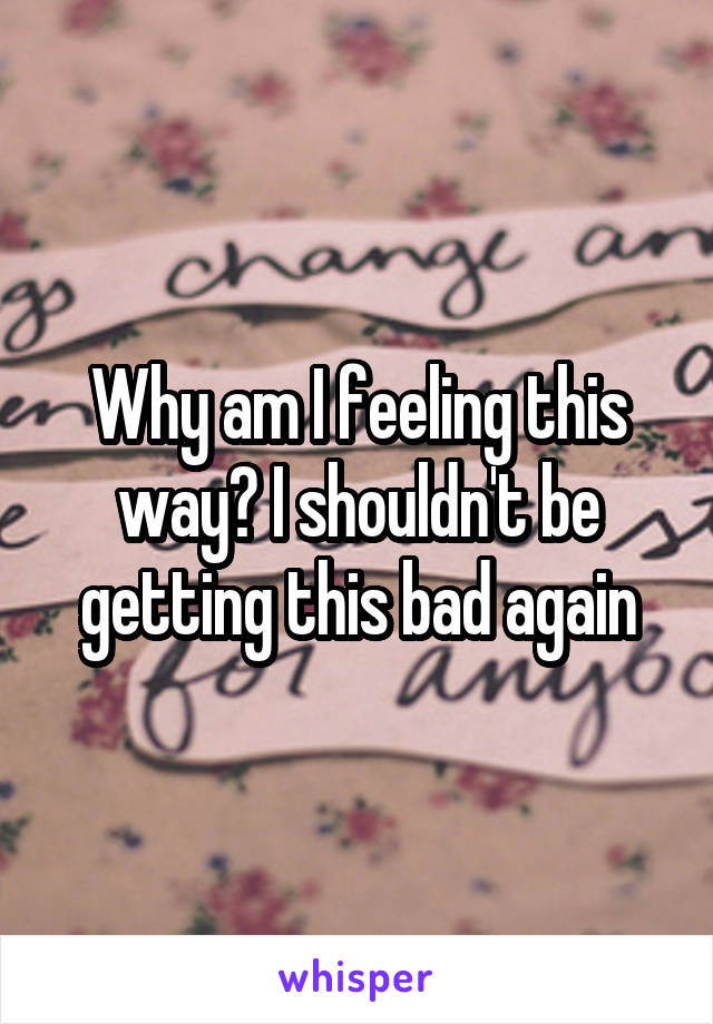 Why am I feeling this way? I shouldn't be getting this bad again