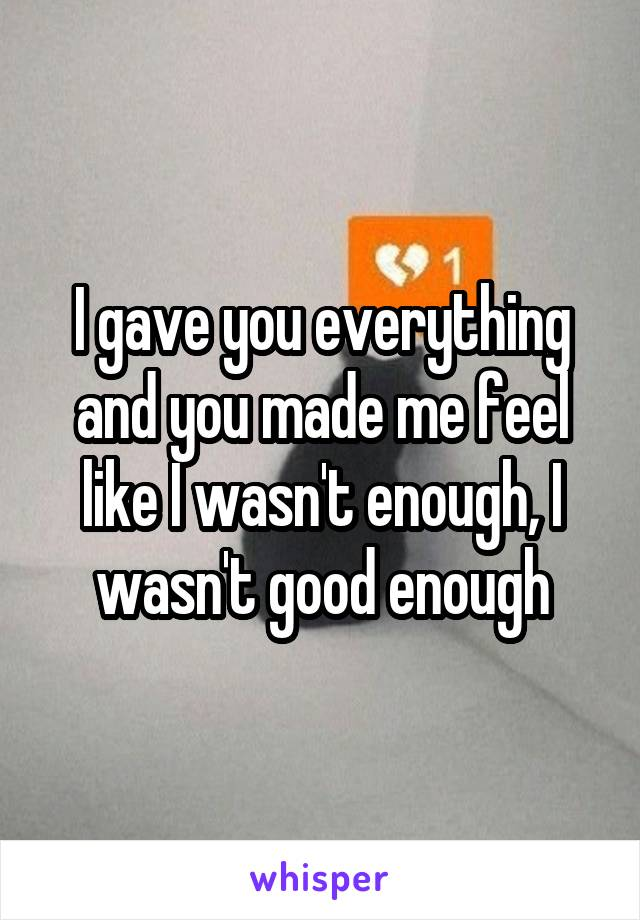 I gave you everything and you made me feel like I wasn't enough, I wasn't good enough