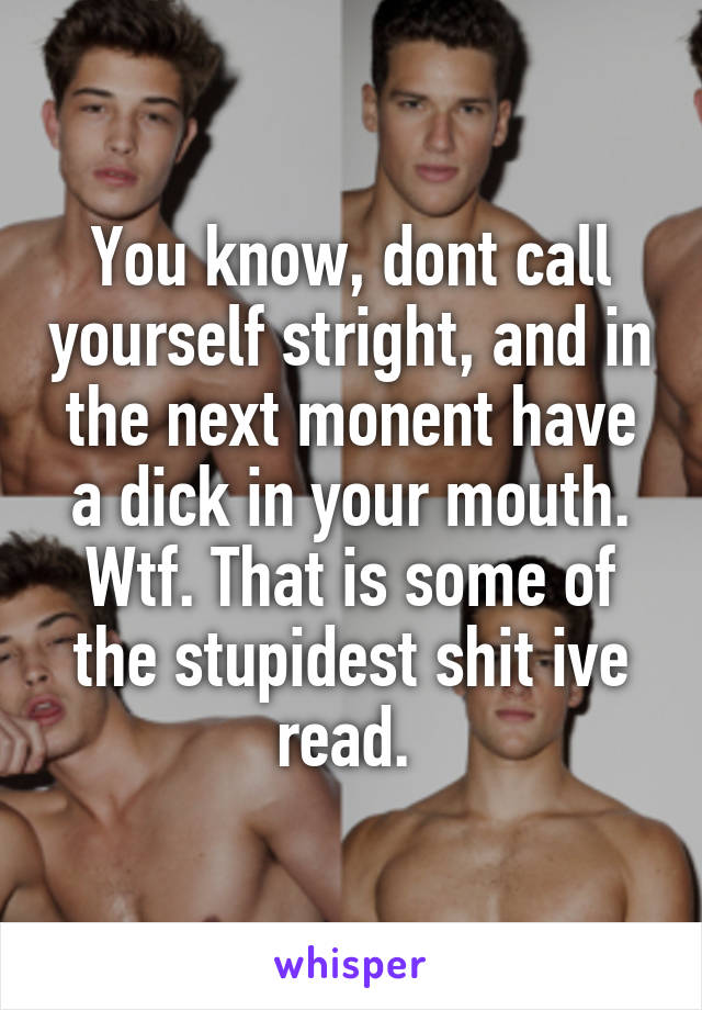 You know, dont call yourself stright, and in the next monent have a dick in your mouth. Wtf. That is some of the stupidest shit ive read.