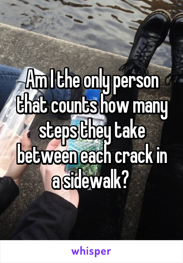 Am I the only person that counts how many steps they take between each crack in a sidewalk?