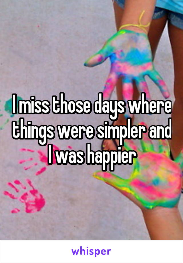 I miss those days where things were simpler and I was happier