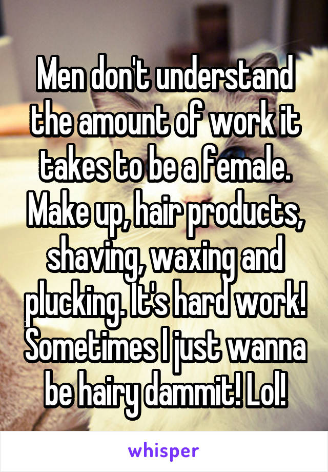 Men don't understand the amount of work it takes to be a female. Make up, hair products, shaving, waxing and plucking. It's hard work! Sometimes I just wanna be hairy dammit! Lol!