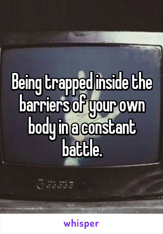 Being trapped inside the barriers of your own body in a constant battle.