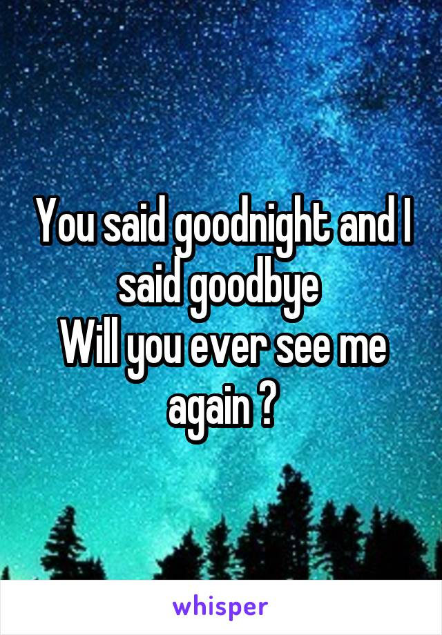 You said goodnight and I said goodbye  Will you ever see me again ?