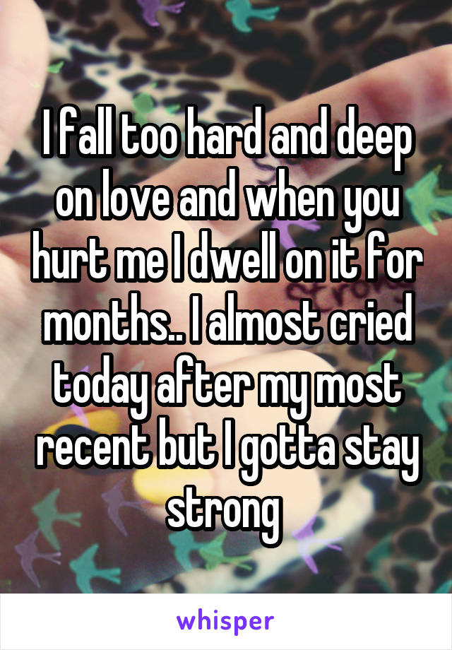 I fall too hard and deep on love and when you hurt me I dwell on it for months.. I almost cried today after my most recent but I gotta stay strong