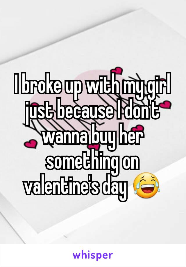 I broke up with my girl just because I don't wanna buy her something on valentine's day 😂