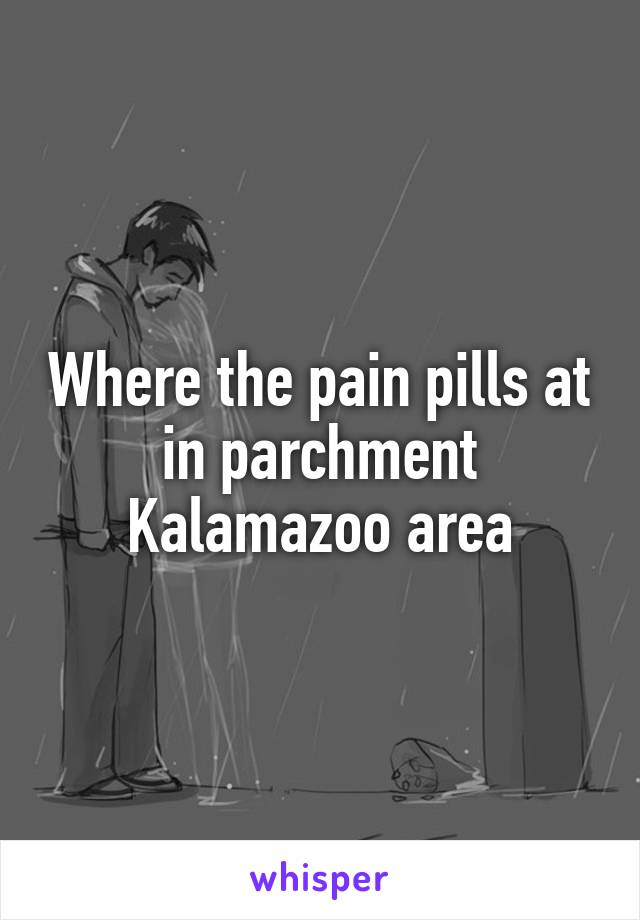 Where the pain pills at in parchment Kalamazoo area