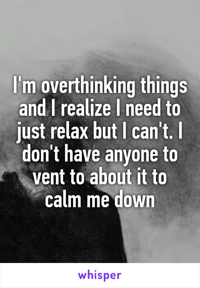 I'm overthinking things and I realize I need to just relax but I can't. I don't have anyone to vent to about it to calm me down