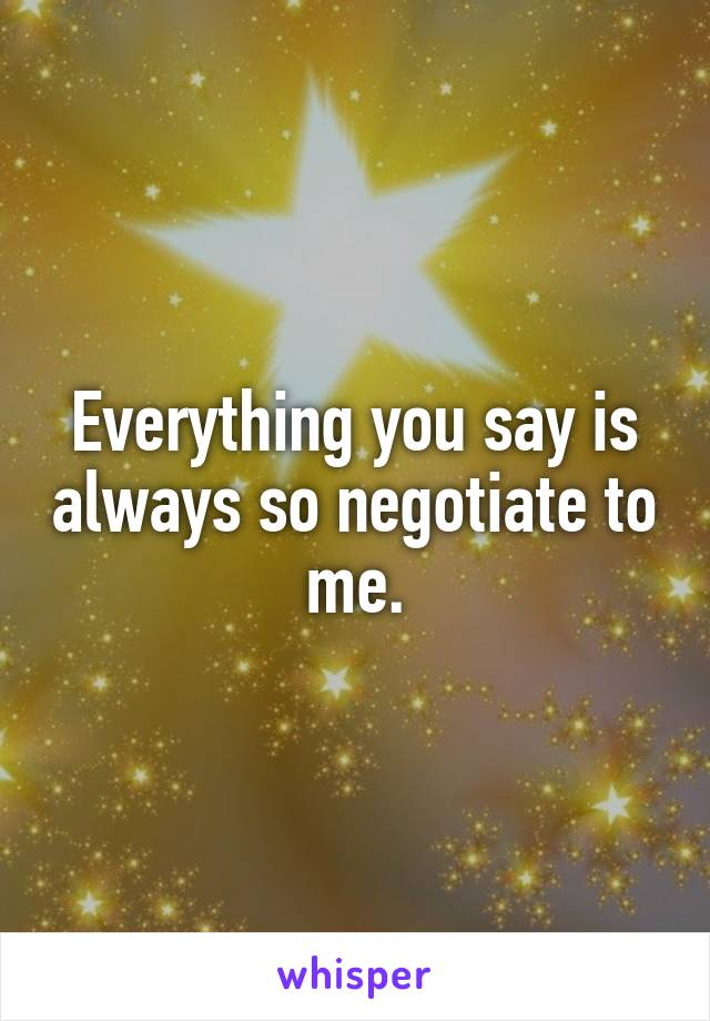 Everything you say is always so negotiate to me.