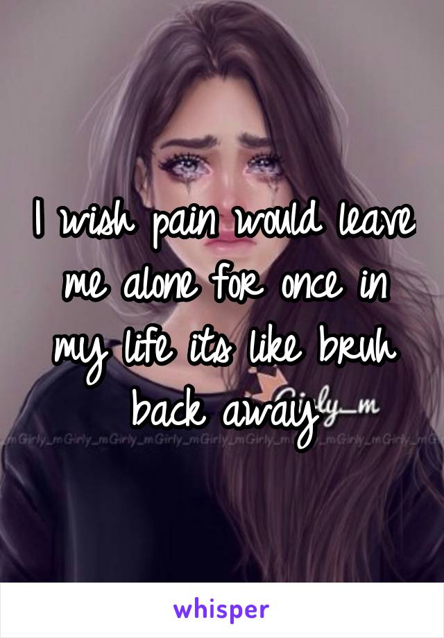 I wish pain would leave me alone for once in my life its like bruh back away