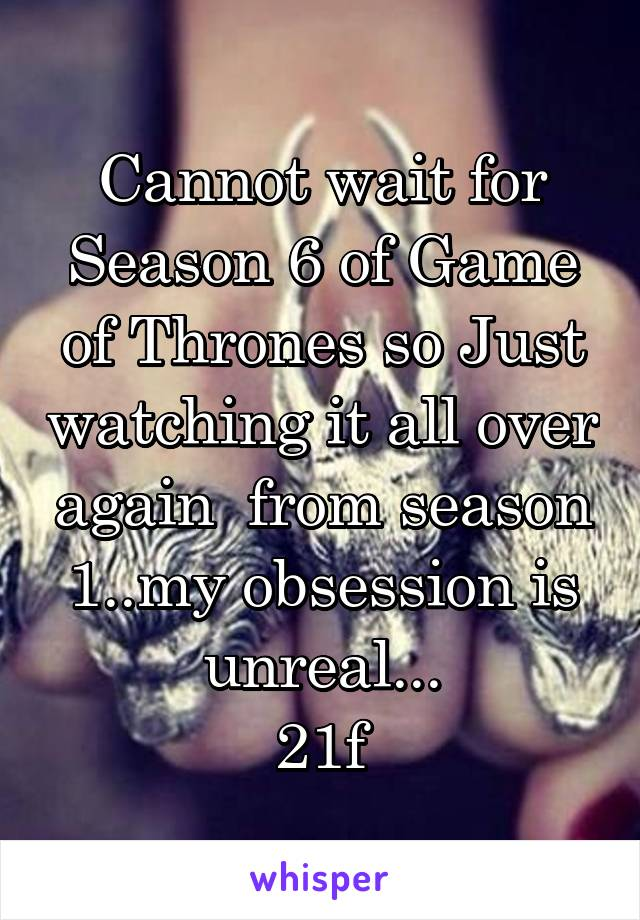 Cannot wait for Season 6 of Game of Thrones so Just watching it all over again  from season 1..my obsession is unreal... 21f