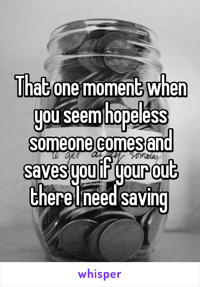 That one moment when you seem hopeless someone comes and saves you if your out there I need saving